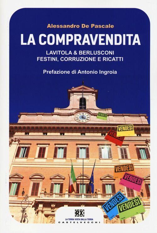 La compravendita. Lavitola & Berlusconi, festini, corruzione e ricatti