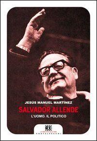 Salvador Allende. L'uomo. Il politico
