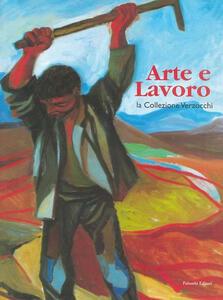 Arte e lavoro. La collezione Verzocchi. Catalogo della mostra (Roma, 2 maggio 2004-13 giugno 2004)