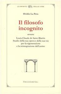 Il filosofo incognito ovvero Louis-Claude de Saint-Martin. Studio della sua opera e della sua via per la rigenerazione e la reintegrazione dell'uomo