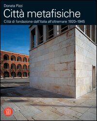 Città metafisiche. Città di fondazione dall'Italia all'oltremare 1920-1945. Ediz. italiana e inglese