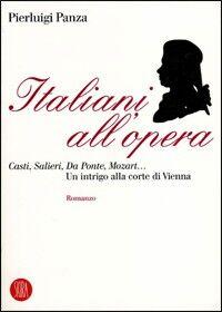 Italiani all'opera. Casti, Salieri, Da Ponte, Mozart... Un intrigo alla corte di Vienna