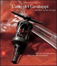 L' arte dei cavatappi. Dal XVI secolo ad oggi. Ediz. italiana, inglese e francese