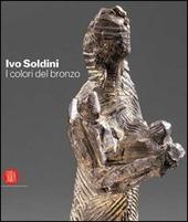 Ivo Soldini. I colori del bronzo. Ediz. italiana, inglese, francese, tedesca