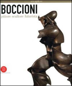 Boccioni pittore scultore futurista. Catalogo della mostra (Milano, 5 ottobre 2006-7 gennaio 2007)