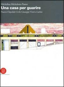 Una casa per guarire. Il nuovo Ospedale Civile Giuseppe Vietri a Larino - Michelina Michelotto Pastor - copertina