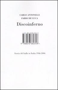 Libro Discoinferno. Storia del ballo in Italia 1946-2006 Carlo Antonelli , Fabio De Luca