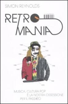 Retromania. Musica, cultura pop e la nostra ossessione per il passato - Simon Reynolds - copertina