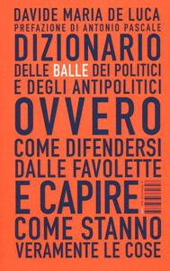 Dizionario delle balle dei politici e degli antipolitici ovvero come difendersi dalle favolette e capire come stanno veramente le cose - Davide M. De Luca - copertina