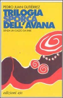 Senza un cazzo da fare. Trilogia sporca dell'Avana - Pedro Juan Gutiérrez - copertina