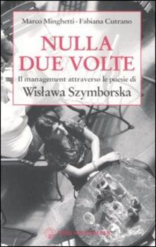 Nulla due volte. Il management attraverso le poesie di Wislawa Szymborska - Marco Minghetti,Fabiana Cutrano,Wislawa Szymborska - copertina