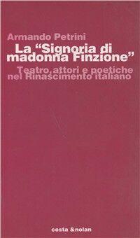 La Signoria di Madonna Finzione. Teatro, attori e poetiche nel Rinascimento italiano
