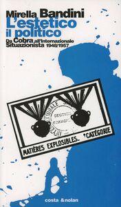 Libro L' estetico, il politico. Da Cobra all'Internazionale situazionista 1948-1957 Mirella Bandini