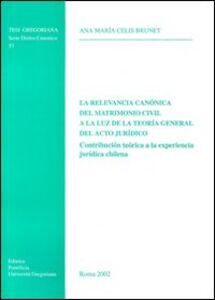 La relevancia canónica del matrimonio civil a la luz de la teoria general del acto jurìdico. Contribución teórica a la experiencia jurìdica chilena