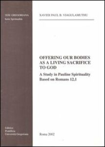 Offering our bodies as a living sacrifice to God. A study in Pauline spirituality based on Romans 12,1