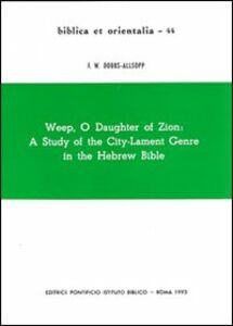 Weep, o daughter of Zion: a study of the city-lament genre in the hebrew Bible