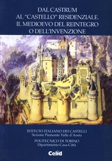 Dal castrum al «Castello» residenziale. Il Medioevo del reintegro o dell'invenzione. Atti delle Giornate di studio dell'Istituto italiano sui castelli