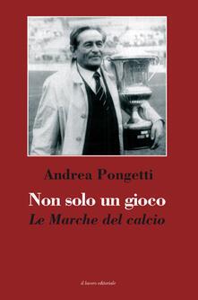 Non solo un gioco. Le Marche del calcio - Andrea Pongetti - copertina