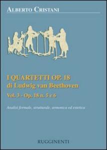 I quartetti opera 18 di Ludwig van Beethoven. Analisi formale, strutturale, armonica ed estetica. Vol. 3: Analisi dei quartetti Op. 18, n. 5 e 6.