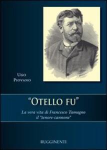 Otello fu. La vera storia di Francesco Tamagno il «tenore-cannone»