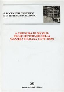 A chiusura di secolo: Prose letterarie nella Svizzera italiana (1970-2000). Atti del Convegno (Monte Verità, 21-22 maggio 2001) - copertina