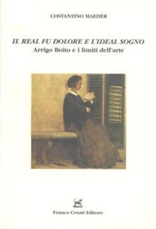 «Il real fu dolore e l'ideal sogno». Arrigo Boito e i limiti dell'arte - Costantino Maeder - copertina