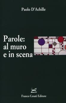 Parole: al muro e in scena. L'italiano esposto e rappresentato - Paolo D'Achille - copertina