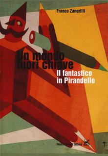 Un mondo fuori chiave. Il fantastico in Pirandello - Franco Zangrilli - copertina