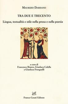 Tra Due e Trecento. Lingua, testualità e stile nella prosa e mella poesia - Maurizio Dardano - copertina