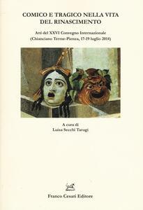 Comico e tragico nella vita del Rinascimento. Atti del 26° Convegno internazionale (Chianciano-Pienza, 17-19 luglio 2014)