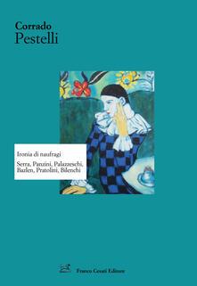 Ironia di naufragi. Serra, Panzini, Palazzeschi, Bazlen, Pratolini, Bilenchi - Corrado Pestelli - copertina