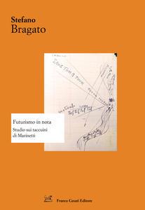 Futurismo in nota. Studio sui taccuini di Marinetti - Stefano Bragato - copertina