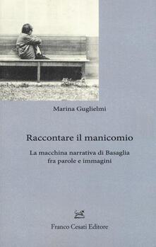 Raccontare il manicomio. La macchina narrativa di Basaglia fra parole e immagini - Marina Guglielmi - copertina