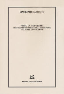 Verso la modernità. Pensiero linguistico e stili della prosa tra Sette e Ottocento - Maurizio Dardano - copertina