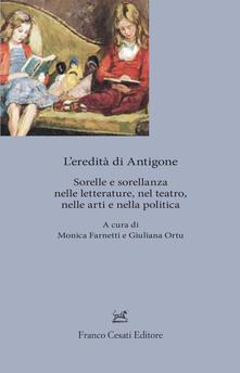 L' eredita' di Antigone. Sorelle e sorellanze nelle letterature, nelle arti e nella politica - copertina