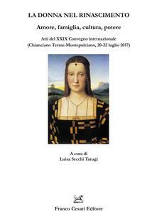 La donna nel Rinascimento. Amore, famiglia, cultura, potere. Atti del 29° Convegno internazionale (Chianciano Terme-Montepulciano, 20-22 luglio 2017) - copertina