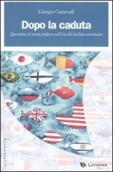 Dopo la caduta. Questioni di teoria politica nell'età del declino americano - Giorgio Carnevali - copertina