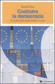 Costruire la democrazia. Ai confini dello spazio pubblico europeo - Daniela Piana - copertina