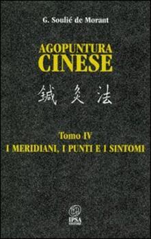 Agopuntura cinese. Vol. 4: I meridiani, i punti e i sintomi. - George Soulié de Morant - copertina