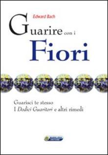 Guarire con i fiori. Guarisci te stesso. I «Dodici guaritori» e altri rimedi. Ediz. italiana e inglese - Edward Bach - copertina