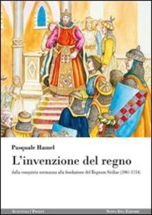 L' invenzione del regno. Dalla conquista normanna alla fondazione del Regnum Siciliae (1061-1154) - Pasquale Hamel - copertina