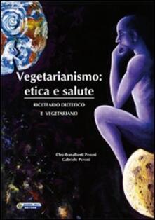 Vegetarianismo. Etica e salute. Ricettario dietetico e vegetariano - Cleo Bonalberti Peroni,Gabriele Peroni - copertina