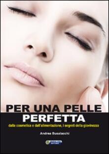Per una pelle perfetta. Dalla chimica cosmetica e dall'alimentazione, i segreti della giovinezza - Andrea Busalacchi - copertina