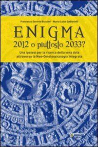 Enigma. 2012 o piuttosto 2033? Ipotesi per la ricerca della vera data attraverso la neo-omotossicologia integrata
