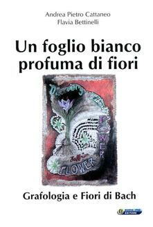Un foglio bianco profuma di fiori. Grafologia e fiori di Bach - Andrea Pietro Cattaneo,Flavia Bettinelli - copertina