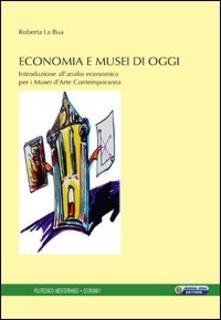 Economia e musei di oggi. Introduzione all'analisi economica per i musei d'arte contemporanea - Roberta La Bua - copertina