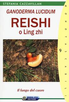 Ganoderma Lucidum. Reishi o Ling zhi. Il fungo del cuore - Stefania Cazzavillan - copertina