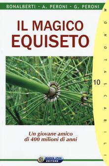 Il magico equiseto. Un giovane amico di 400 milioni di anni - Cleonice Bonalberti,Adalberto Peroni,Gabriele Peroni - copertina
