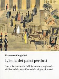 L' isola dei passi perduti. Storia istituzionale dell'Autonomia regionale siciliana dal viceré Caracciolo ai giorni nostri