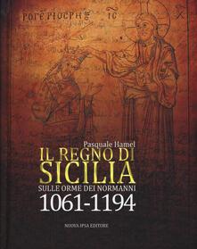 Il Regno di Sicilia. Sulle orme dei normanni (1061-1194) - Pasquale Hamel - copertina